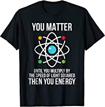 You Matter Then You Energy T Shirt   Funny Science Physics