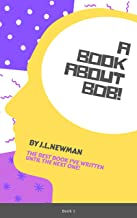 A Book About Bob: The Best Book I've Written Until The Next One! (J.L.Newman Books 1)