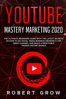 YOUTUBE MASTERY MARKETING 2020: The ultimate beginners guide with the latest secrets on how to do social media business growing a top video channel and build a profitable passive income source