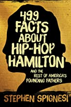 499 Facts about Hip-Hop Hamilton and the Rest of America's Founding Fathers: 499 Facts About Hop-Hop Hamilton and America's First Leaders