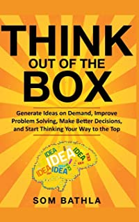 Think Out of The Box: Generate Ideas on Demand, Improve Problem Solving, Make Better Decisions, and Start Thinking Your Wa...