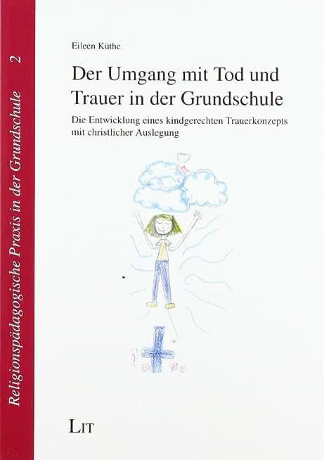 Der Umgang mit Tod und Trauer in der Grundschule: Die Entwicklung eines kindgerechten Trauerkonzepts mit christlicher Auslegung