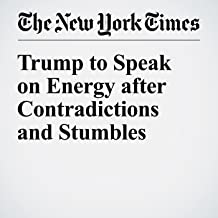 Trump to Speak on Energy after Contradictions and Stumbles