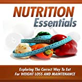 Essential Nutrition : Exploring The Correct Way To Eat For Weight Loss And Maintenance