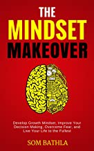The Mindset Makeover: Develop Growth Mindset, Improve Your Decision Making, Overcome Fear, and Live Your Life to the Fullest (Relaunch Your Life Series Book 3)