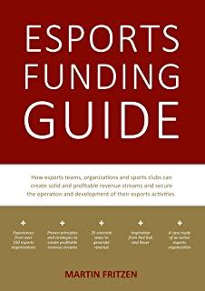 Esports Funding Guide: How esports teams, organizations and sports clubs can create solid, profitable revenue streams to s...