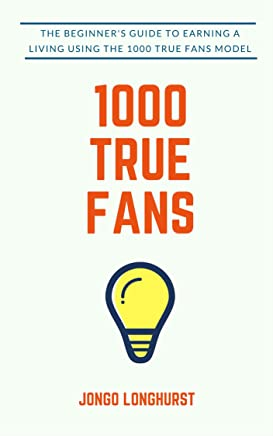 1000 True Fans: Use Kevin Kelly's Simple Idea to Earn A Living Doing What You Love