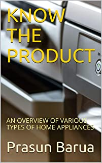 KNOW THE PRODUCT: AN OVERVIEW OF VARIOUS TYPES OF HOME APPLIANCES (English Edition)