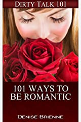 101 Ways To Be Romantic: Everything You've Ever Needed To Be Romantic (Dirty Talk 101 Series Book 31) Kindle Edition