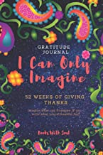 Gratitude Journal: I Can Only Imagine: 52 weeks of Giving Thanks: Imagine what can transpire if you write what you're thankful for.