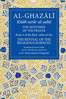 The Mysteries of the Prayer and Its Important Elements: Book 4 of Ihya' 'ulum al-din, The Revival of the Religious Sciences (The Fons Vitae Al-Ghazali Series)