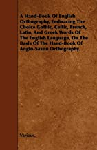 A   Hand-Book of English Orthography, Embracing the Choice Gothic, Celtic, French, Latin, and Greek Words of the English Language, on the Basis of the