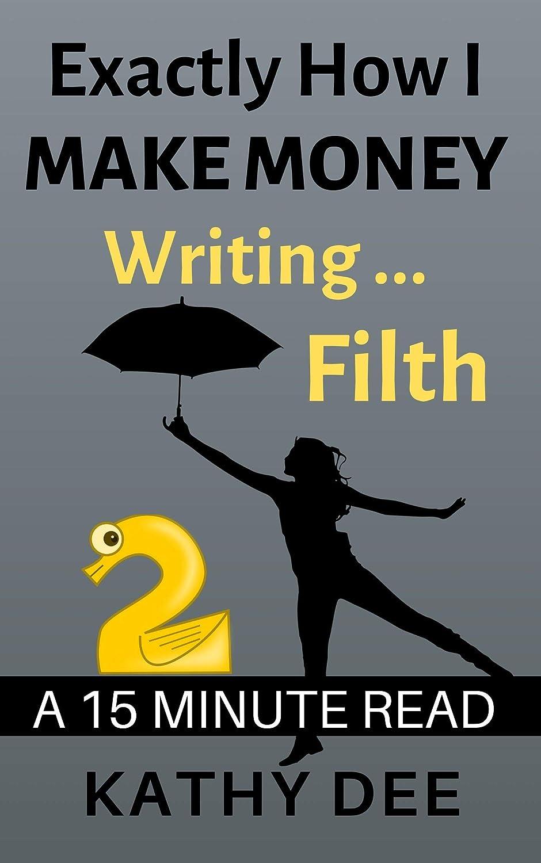 コットンアプローチ憂慮すべきExactly How I Make Money Writing Filth: A 15 Minute Read (Kathy's Practically Perfect Plans Book 2) (English Edition)