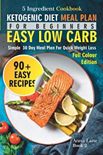 Ketogenic Diet Meal Plan for Beginners: An Easy, Low Carb, 5-Ingredient Cookbook: A Simple 30-Day Meal Plan for Quick Weig...