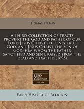 A Third collection of tracts proving the God and father of our Lord Jesus Christ the only true God, and Jesus Christ the Son of God, him whom the ... sent, raised from the dead and exalted (1695)