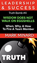 Leadership & Success Truth Bomb #4: WISDOM DOES NOT WALK ON EGGSHELLS, When, Why, & How To Fire A Team Member (Leadership & Success Truth Bombs)