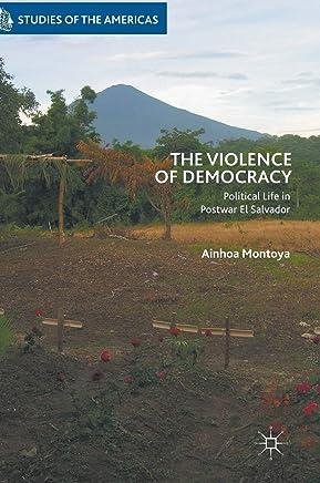 The Violence of Democracy: Political Life in Postwar El Salvador