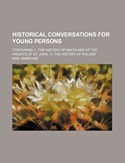 Historical Conversations for Young Persons; Containing I. the History of Malta and of the Knights of St. John II. the Hist...