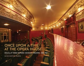 Once upon a Time at the Opera House: Drama at Three Historic Michigan Theaters, 1882-1928