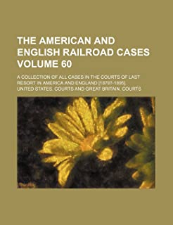 The American and English Railroad Cases Volume 60; A Collection of All Cases in the Courts of Last Resort in America and E...