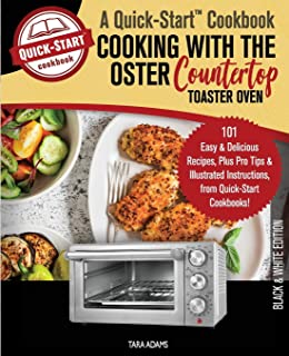 Cooking with the Oster Countertop Toaster Oven, A Quick-Start Cookbook: 101 Easy & Delicious Recipes, Plus Pro Tips & Illustrated Instructions, from Quick-Start Cookbooks!