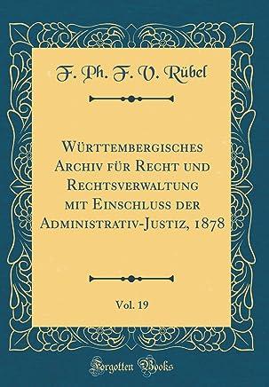 Württembergisches Archiv für Recht und Rechtsverwaltung mit Einschluss der Administrativ-Justiz, 1878, Vol. 19 (Classic Reprint)