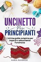 UNCINETTO PER PRINCIPIANTI: L'ultima guida completa per im-parare velocemente l'uncinetto (Italian Edition)