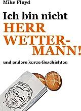 Ich bin nicht Herr Wettermann und andere kurze Geschichten (German Edition)