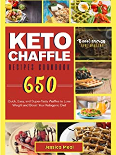 KETO CHAFFLE RECIPES COOKBOOK: 650 Quick, Easy, and Super-Tasty Waffles to Lose Weight and Boost Your Ketogenic Diet