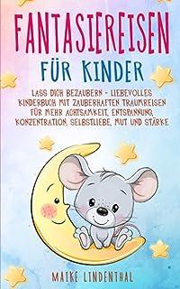 Fantasiereisen fuer Kinder - Lass dich bezaubern: Liebevolles Kinderbuch mit zauberhaften Traumreisen. Fuer mehr Achtsamke...