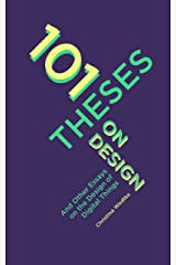 101 Theses On Design: And Other Essays On the Design of Digital Things Kindle Edition