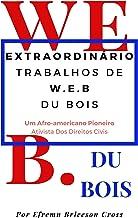OBRAS EXTRAORDINÁRIAS W. E. B DU BOIS: Um Ativista De Direitos Civis Afro-Americano Pioneiro