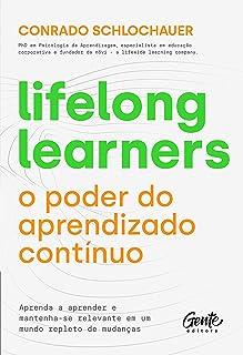Lifelong learners – o poder do aprendizado contínuo: Aprenda a aprender e mantenha-se relevante em um mundo repleto de mud...