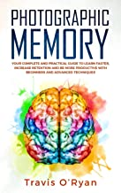 Photographic Memory: Your Complete and Practical Guide to Learn Faster, Increase Retention and Be More Productive with Beginners and Advanced Techniques