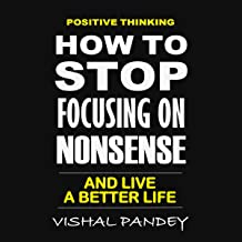 Positive Thinking: How to Stop Focusing on Nonsense and Live a Better Life