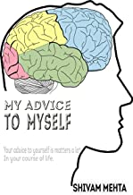 My advice to myself: Your advice to yourself matters a lot in your course of life (English Edition)