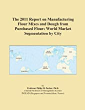 The 2011 Report on Manufacturing Flour Mixes and Dough from Purchased Flour: World Market Segmentation by City