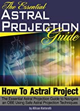 How to Astral Project: The Essential Astral Projection Guide to Navigate an OBE Using Safe Astral Projection Techniques  (Astral Travel | Astral Projection For Beginners) (English Edition)