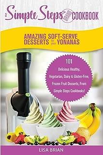 Amazing Soft-Serve Desserts for the Yonanas: A Simple Steps Brand Cookbook: 101 Delicious Healthy, Vegetarian, Dairy & Gluten-Free, Frozen Fruit ... (Frozen Desserts & Soft Serve Makers)