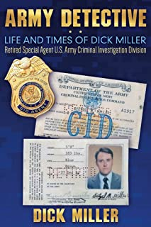 Army Detective: Life and Times of Dick Miller: Retired Special Agent US Army Criminal Investigation Division (CID)