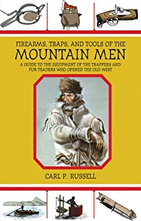 Firearms, Traps, and Tools of the Mountain Men: A Guide to the Equipment of the Trappers and Fur Traders Who Opened the Ol...