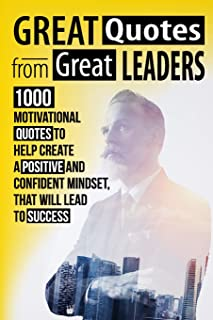 Great Quotes From Great Leaders: 1000 Motivational Quotes to Help Create a Positive and Confident Mindset, that Will Lead to Success