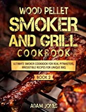 Wood Pellet Smoker and Grill Cookbook: Ultimate Smoker Cookbook for Real Pitmasters, Irresistible Recipes for Unique BBQ: Book 2