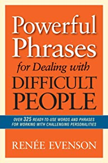 Powerful Phrases for Dealing with Difficult People: Over 325 Ready-to-Use Words and Phrases for Working with Challenging P...