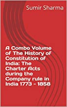 A Combo Volume of The History of Constitution of India: The Charter Acts during the Company rule in India 1773 - 1858: कम्पनी शासन काल के चार्टर अधिनियमों ... (Combo Series Book 1) (Hindi Edition)