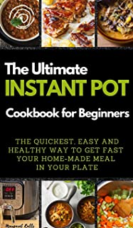 The Ultimate Instant Pot Cookbook for Beginners: THE QUICKEST, EASY AND HEALTHY WAY TO GET FAST YOUR HOME-MADE MEAL IN YOU...