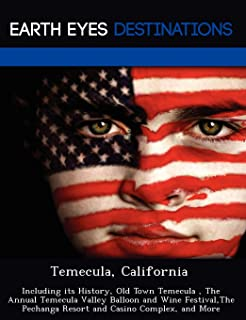 Temecula, California: Including Its History, Old Town Temecula, the Annual Temecula Valley Balloon and Wine Festival, the ...