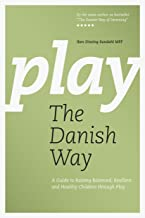 Play The Danish Way: A Guide to Raising Balanced, Resilient and Healthy Children through Play