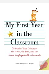 My First Year in the Classroom: 50 Stories That Celebrate the Good, the Bad, and the Most Unforgettable Moments Kindle Edition