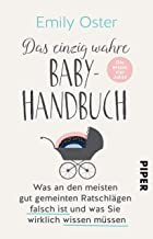 Das einzig wahre Baby-Handbuch: Die ersten vier Jahre - Was an den meisten gut gemeinten Ratschlägen falsch ist und was Si...